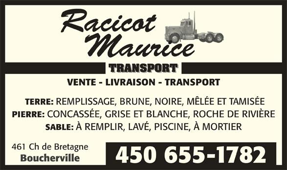 Racicot Maurice Transport (450-655-1782) - Annonce illustrée======= - VENTE - LIVRAISON - TRANSPORT TERRE: REMPLISSAGE, BRUNE, NOIRE, MÊLÉE ET TAMISÉE PIERRE: CONCASSÉE, GRISE ET BLANCHE, ROCHE DE RIVIÈRE SABLE: À REMPLIR, LAVÉ, PISCINE, À MORTIER 461 Ch de Bretagne Boucherville 450 655-1782