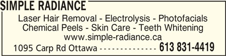 Simple Radiance (613-831-4419) - Display Ad - SIMPLE RADIANCESIMPLE RADIANCE SIMPLE RADIANCE Laser Hair Removal - Electrolysis - Photofacials Chemical Peels - Skin Care - Teeth Whitening www.simple-radiance.ca 613 831-4419 1095 Carp Rd Ottawa --------------