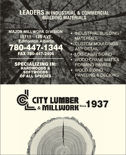 City Lumber & Millwork (780-447-1344) - Display Ad - LEADERS IN INDUSTRIAL & COMMERCIALLEADERS IN INDUSTRIAL & COMMERCIAL BUILDING MATERIALSBUILDING MATERIALS INDUSTRIAL BUILDING  INDUSTRIAL BUILDING MATERIALS MATERIALS CUSTOM MOULDINGS ANY DETAIL ANY DETAIL 780-447-1344780-447-1344 FAX 780-447-2406FAX 780-447-2406 LOG CABIN SIDINGLOG CABIN SIDING WOOD CRANE MATS &WOOD CRANE MATS & SPECIALIZING IN:SPECIALIZING IN: FORMING PANELS FORMING PANELS HARDWOODS &HARDWOODS & WOOD SIDING,WOOD SIDING, SOFTWOODSSOFTWOODS PANELING & DECKING PANELING & DECKING OF ALL SPECIESOF ALL SPECIES 19371937