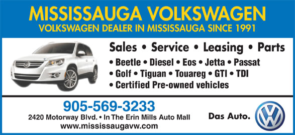 Mississauga Volkswagen (905-569-3233) - Display Ad - MISSISSAUGA VOLKSWAGEN VOLKSWAGEN DEALER IN MISSISSAUGA SINCE 1991 Sales   Service   Leasing   Parts Beetle   Diesel   Eos   Jetta   Passat Golf   Tiguan   Touareg   GTI   TDI Certified Pre-owned vehicles 905-569-3233 Das Auto. 2420 Motorway Blvd.   In The Erin Mills Auto Mall www.mississaugavw.com