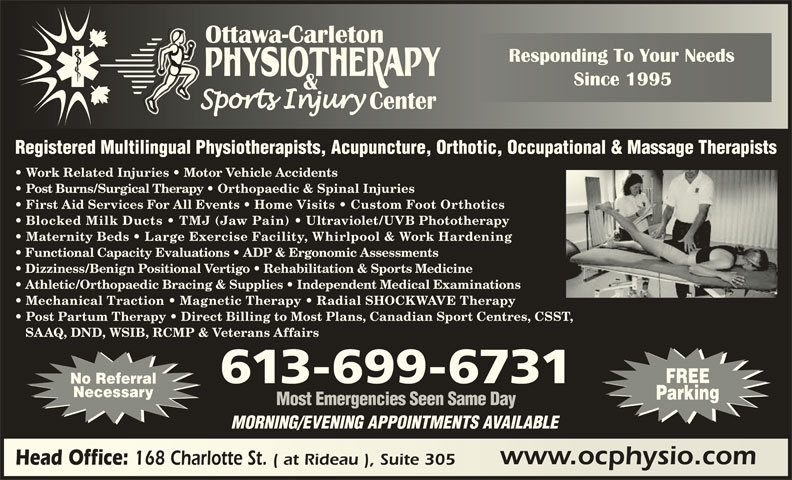 Ottawa Carleton Physiotherapy & Sports Injury Center (613-789-0015) - Display Ad - Blocked Milk Ducts   TMJ (Jaw Pain) Ultraviolet/UVB Phototherapy Maternity Beds   Large Exercise Facility, Whirlpool & Work Hardening Functional Capacity Evaluations   ADP & Ergonomic Assessments Dizziness/Benign Positional Vertigo   Rehabilitation & Sports Medicine Athletic/Orthopaedic Bracing & Supplies   Independent Medical Examinations Mechanical Traction   Magnetic Therapy   Radial SHOCKWAVE Therapy Post Partum Therapy   Direct Billing to Most Plans, Canadian Sport Centres, CSST, SAAQ, DND, WSIB, RCMP & Veterans Affairs FREE 613-699-6731 No Referral Necessary Parking Most Emergencies Seen Same Day MORNING/EVENING APPOINTMENTS AVAILABLE www.ocphysio.comwww.ocphysio.com Head Office: 168 Charlotte St. ( at Rideau ), Suite 305 Head Office: 168 Charlotte St. ( at Rideau ), Suite 305 Registered Multilingual Physiotherapists, Acupuncture, Orthotic, Occupational & Massage Therapists Work Related Injuries   Motor Vehicle Accidents Post Burns/Surgical Therapy   Orthopaedic & Spinal Injuries First Aid Services For All Events   Home Visits   Custom Foot Orthotics
