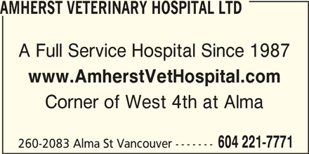 Amherst Veterinary Hospital Ltd (604-221-7771) - Display Ad - AMHERST VETERINARY HOSPITAL LTD A Full Service Hospital Since 1987 www.AmherstVetHospital.com Corner of West 4th at Alma 604 221-7771 260-2083 Alma St Vancouver -------