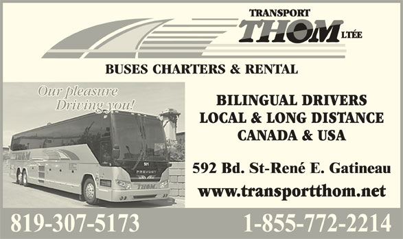 Transport Thom Ltée (819-663-7253) - Display Ad - BUSES CHARTERS & RENTAL Our pleasureOur pleasure CANADA & USA www.transportthom.net BILINGUAL DRIVERS Driving you!Driving you! LOCAL & LONG DISTANCE