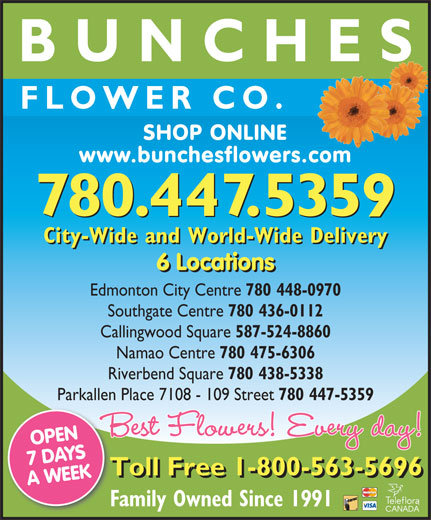 Bunches Park Allen Place (780-447-5359) - Display Ad - BUNCHE FLOWER CO. SHOP ONLINE www.bunchesflowers.com 780.447.5359 City-Wide and World-Wide Delivery 6 Locations ations6 Loc Edmonton City Centre 780 448-0970 Southgate Centre 780 436-0112 Callingwood Square 587-524-8860 Namao Centre 780 475-6306 Riverbend Square 780 438-5338 Parkallen Place 7108 - 109 Street 780 447-5359 OPEN 7 DAYS Toll Free 1-800-563-5696To A WEEK6 Loc Family Owned Since 1991