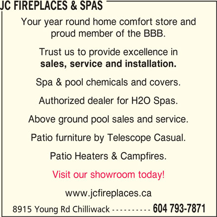 JC Fireplaces & Spas (604-793-7871) - Display Ad - JC FIREPLACES & SPAS Your year round home comfort store and proud member of the BBB. Trust us to provide excellence in sales, service and installation. Spa & pool chemicals and covers. Authorized dealer for H2O Spas. Above ground pool sales and service. Patio furniture by Telescope Casual. Patio Heaters & Campfires. Visit our showroom today! www.jcfireplaces.ca 8915 Young Rd Chilliwack ---------- 604 793-7871 JC FIREPLACES & SPAS Your year round home comfort store and proud member of the BBB. Trust us to provide excellence in www.jcfireplaces.ca sales, service and installation. Spa & pool chemicals and covers. Authorized dealer for H2O Spas. Above ground pool sales and service. Patio furniture by Telescope Casual. Patio Heaters & Campfires. Visit our showroom today! 8915 Young Rd Chilliwack ---------- 604 793-7871