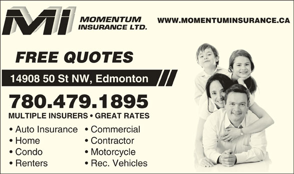 Momentum Insurance (780-479-1895) - Display Ad - MULTIPLE INSURERS   GREAT RATES WWW.MOMENTUMINSURANCE.CA FREE QUOTES 14908 50 St NW, Edmonton 780.479.1895 Auto Insurance  Commercial Home Contractor Condo Motorcycle Renters Rec. Vehicles