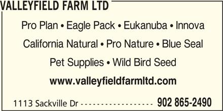 Valleyfield Farm Ltd (902-865-2490) - Display Ad - VALLEYFIELD FARM LTD Pro Plan  Eagle Pack  Eukanuba  Innova California Natural  Pro Nature  Blue Seal Pet Supplies  Wild Bird Seed www.valleyfieldfarmltd.com 902 865-2490 1113 Sackville Dr ------------------