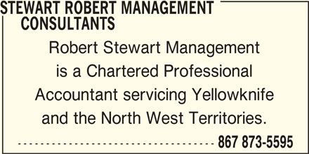 Robert Stewart Management Consultants (867-873-5595) - Display Ad - STEWART ROBERT MANAGEMENT CONSULTANTS Robert Stewart Management is a Chartered Professional Accountant servicing Yellowknife and the North West Territories. ----------------------------------- 867 873-5595