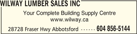 Wilway Lumber Sales Inc (604-856-5144) - Display Ad - WILWAY LUMBER SALES INCWILWAY LUMBER SALES INC WILWAY LUMBER SALES INC Your Complete Building Supply Centre www.wilway.ca 604 856-5144 28728 Fraser Hwy Abbotsford ------