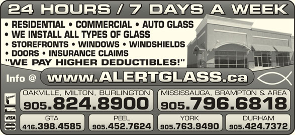 "Alert Glass 24/7 Auto, Residential, Commercial (905-824-8900) - Display Ad - 24 HOURS / 7 DAYS A WEEK24 HOURS / 7 DAYS A WEEK RESIDENTIAL   COMMERCIAL   AUTO GLASSASS WE INSTALL ALL TYPES OF GLASS STOREFRONTS   WINDOWS   WINDSHIELDSS DOORS   INSURANCE CLAIMS ""WE PAY HIGHER DEDUCTIBLES!""!"" OAKVILLE, MILTON, BURLINGTON MISSISSAUGA, BRAMPTON & AREAVILLE, MILTON, BURLINGTONSISSAUGA, BRAMPTON & AREA 905.824.8900 905.796.6818905.824.8900 905.796.6818 GTA PEEL 905.763.9490 905.424.7372.398.4585 905.452.7624.763.9490.424.7372 YORK DURHAM PEEL YORK 416.398.4585 905.452.7624"