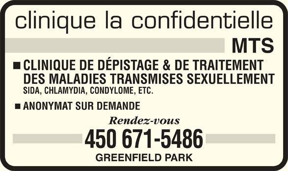 Clinique La Confidentielle MTS (450-671-5486) - Annonce illustrée======= - clinique la confidentielle CLINIQUE DE DÉPISTAGE & DE TRAITEMENT DES MALADIES TRANSMISES SEXUELLEMENT SIDA, CHLAMYDIA, CONDYLOME, ETC. ANONYMAT SUR DEMANDE 450 671-5486 GREENFIELD PARK