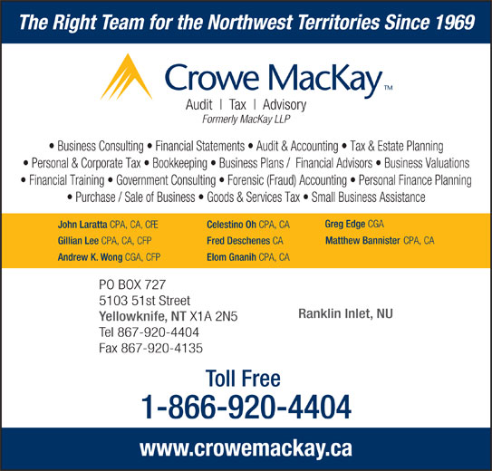 Crowe MacKay LLP (867-920-4404) - Display Ad - The Right Team for the Northwest Territories Since 1969 Audit Tax Advisory 1-866-920-4404 www.crowemackay.ca Formerly MacKay LLP Business Consulting   Financial Statements   Audit & Accounting   Tax & Estate Planning Personal & Corporate Tax   Bookkeeping   Business Plans /  Financial Advisors   Business Valuations Financial Training   Government Consulting   Forensic (Fraud) Accounting   Personal Finance Planning Purchase / Sale of Business   Goods & Services Tax   Small Business Assistance Greg Edge CGA John Laratta CPA, CA, CFE Celestino Oh CPA, CA Matthew Bannister CPA, CA Gillian Lee CPA, CA, CFP Fred Deschenes CA Andrew K. Wong CGA, CFP Elom Gnanih CPA, CA PO BOX 727 5103 51st Street Ranklin Inlet, NU Yellowknife, NT X1A 2N5 Tel 867-920-4404 Fax 867-920-4135 Toll Free