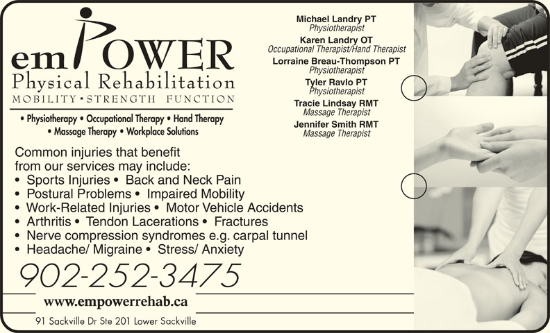 Empower Physical Rehabilitation Inc (902-865-8100) - Display Ad - Michael Landry PT Physiotherapist Occupational Therapist/Hand Therapist Lorraine Breau-Thompson PT Physiotherapist Tyler Ravlo PT Physiotherapist Tracie Lindsay RMT Massage Therapist Jennifer Smith RMT Massage Therapist Common injuries that benefit from our services may include: Sports Injuries    Back and Neck Pain Postural Problems    Impaired Mobility Work-Related Injuries    Motor Vehicle Accidents Arthritis    Tendon Lacerations    Fractures Nerve compression syndromes e.g. carpal tunnel Headache/ Migraine    Stress/ Anxiety 902-252-3475 91 Sac 01 Lower lle 91 Sac 01 Lowe lle Karen Landry OT