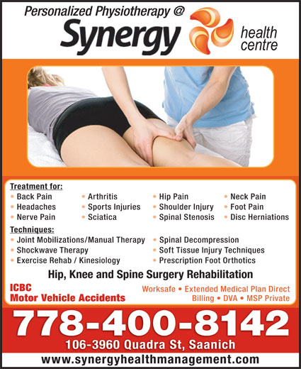 Synergy Health Centre (250-727-3737) - Display Ad - Techniques: Joint Mobilizations/Manual Therapy Spinal Decompression Shockwave Therapy Treatment for: Back Pain Arthritis Hip Pain Neck Pain Headaches Sports Injuries Shoulder Injury Foot Pain Nerve Pain Sciatica Spinal Stenosis Disc Herniations Soft Tissue Injury Techniques Hip, Knee and Spine Surgery Rehabilitation ICBC Worksafe   Extended Medical Plan Direct Billing   DVA   MSP Private Motor Vehicle Accidents 778-400-8142 106-3960 Quadra St, Saanich www.synergyhealthmanagement.com Exercise Rehab / Kinesiology Prescription Foot Orthotics
