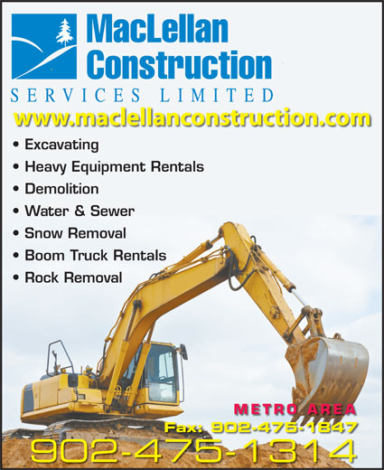 MacLellan Construction Services Limited (902-475-1314) - Display Ad - MacLellan SER Construction VICES LIMITED wwww.maclellancconstruction.ccom Excavating Heavy Equipment Rentals Demolition Water & Sewer Snow Removal Boom Truck Rentals Rock Removal METRO AREA Fax: 902-475-1847 902-475-13144751314 MacLellan Construction SER VICES LIMITED wwww.maclellancconstruction.ccom Excavating Heavy Equipment Rentals Demolition Water & Sewer Snow Removal Boom Truck Rentals Rock Removal METRO AREA Fax: 902-475-1847 902-475-13144751314
