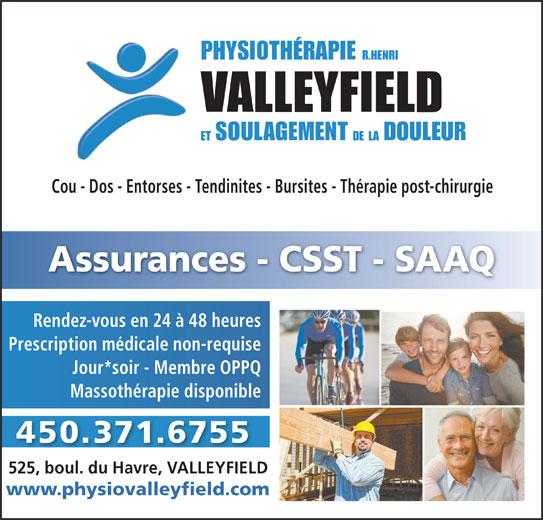 Physiothérapie (R. Henri) Valleyfield (450-371-6755) - Annonce illustrée======= - Cou - Dos - Entorses - Tendinites - Bursites - Thérapie post-chirurgie Assurances - CSST - SAAQ Rendez-vous en 24 à 48 heures Prescription médicale non-requise Jour*soir - Membre OPPQ Massothérapie disponible 450.371.6755 525, boul. du Havre, VALLEYFIELD www.physiovalleyfield.com