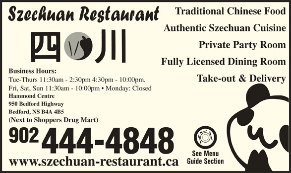 Szechuan Restaurant (902-444-4848) - Annonce illustrée======= - Traditional Chinese Food Authentic Szechuan Cuisine Private Party Room Fully Licensed Dining Room Business Hours: Take-out & Delivery Tue-Thurs 11:30am - 2:30pm 4:30pm - 10:00pm. Fri, Sat, Sun 11:30am - 10:00pm   Monday: Closed Hammond Centre 950 Bedford Highway Bedford, NS B4A 4B5 (Next to Shoppers Drug Mart) 902 444-4848 www.szechuan-restaurant.ca