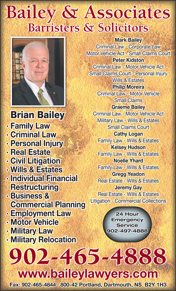 Bailey & Associates (902-465-4888) - Display Ad - Philip Moreira Criminal Law - Motor Vehicle Small Claims Graeme Bailey Criminal Law - Motor Vehicle Act Brian Bailey Military Law - Wills & Estates · Family Law Small Claims Court Cathy Logan · Criminal Law Family Law - Wills & Estates · Personal Injury Kelsey Hudson · Real Estate Family Law - Wills & Estates Noelle Yhard · Civil Litigation Family Law - Wills & Estates · Wills & Estates Gregg Yeadon Individual Financial· Ind Real Estate - Wills & Estates Jeremy Gay Restructuring Real Estate - Wills & Estates Business &· Bus Litigation - Commercial Collections Commercial Planning 24 Hour Employment Law· Employment Law Emergency Motor Vehicle· Motor Vehicle Service 902-497-4888 Military Law· Mil Military Relocation· Mil 902-465-4888 www.baileylawyers.com Fax: 902-465-4844 · 800-42 Portland, Dartmouth, NS  B2Y 1H3 Bailey & Associates Barristers & Solicitors Mark Bailey Criminal Law - Corporate Law Motor Vehicle Act - Small Claims Court Peter Kidston Criminal Law - Motor Vehicle Act Small Claims Court - Personal Injury Wills & Estates