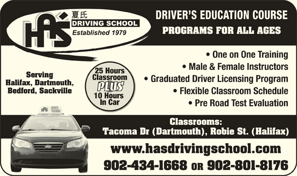 Ha's Driving School (902-434-1668) - Display Ad - DRIVER S EDUCATION COURSE PROGRAMS FOR ALL AGES One on One Training Male & Female Instructors 25 Hours Serving Classroom Graduated Driver Licensing Program Halifax, Dartmouth, PLUS Bedford, Sackville Flexible Classroom Schedule 10 Hours In Car Pre Road Test Evaluation Classrooms: Tacoma Dr (Dartmouth), Robie St. (Halifax) www.hasdrivingschool.comwww.hasdrivingschool.com 902-434-1668 OR 902-801-8176