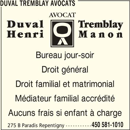 Duval Tremblay Avocats (450-581-1010) - Annonce illustrée======= - DUVAL TREMBLAY AVOCATS Bureau jour-soir Droit général Droit familial et matrimonial Médiateur familial accrédité Aucuns frais si enfant à charge 450 581-1010 275 B Paradis Repentigny -----------