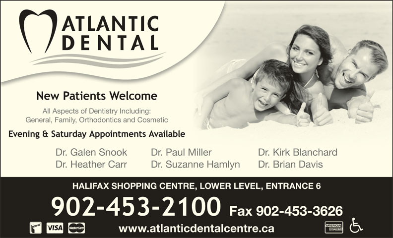 Atlantic Dental Centre (902-453-2100) - Display Ad - General, Family, Orthodontics and Cosmetic Dr. Galen Snook Dr. Paul Miller Dr. Kirk BlanchardMillDKikBl hd Dr. Heather Carr Dr. Suzanne Hamlyn Dr. Brian Davis HALIFAX SHOPPING CENTRE, LOWER LEVEL, ENTRANCE 6 www.atlanticdentalcentre.ca All Aspects of Dentistry Including: