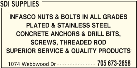 SDI Supplies (705-673-2658) - Display Ad - SDI SUPPLIES INFASCO NUTS & BOLTS IN ALL GRADES PLATED & STAINLESS STEEL CONCRETE ANCHORS & DRILL BITS, SCREWS, THREADED ROD SUPERIOR SERVICE & QUALITY PRODUCTS --------------- 705 673-2658 1074 Webbwood Dr SDI SUPPLIES