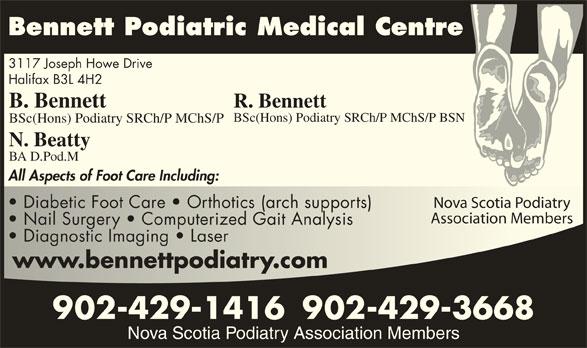 Bennett Podiatric Medical Centre (902-429-1416) - Display Ad - Bennett Podiatric Medical Centre 3117 Joseph Howe Drive Halifax B3L 4H2 B. Bennett R. Bennett BSc(Hons) Podiatry SRCh/P MChS/P BSN BSc(Hons) Podiatry SRCh/P MChS/P N. Beatty BA D.Pod.M All Aspects of Foot Care Including: Nova Scotia PodiatryNova Scotia Podiatry Diabetic Foot Care   Orthotics (arch supports)  Diabetic Foot Care   Orthotics (arch supports) Association MembersAssociation Members Nail Surgery   Computerized Gait Analysis  Nail Surgery   Computerized Gait Analysis Diagnostic Imaging   Laser  Diagnostic Imaging   Laser www.bennettpodiatry.comwww.bennettpodiatry.com 902-429-1416902-429-3668 Nova Scotia Podiatry Association Members