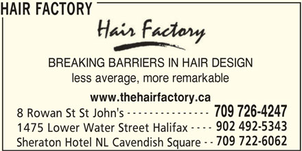 Hair Factory (902-492-5343) - Display Ad - HAIR FACTORY BREAKING BARRIERS IN HAIR DESIGN less average, more remarkable www.thehairfactory.ca --------------- 709 726-4247 8 Rowan St St John's 902 492-5343 ---- 1475 Lower Water Street Halifax 709 722-6062 -- Sheraton Hotel NL Cavendish Square