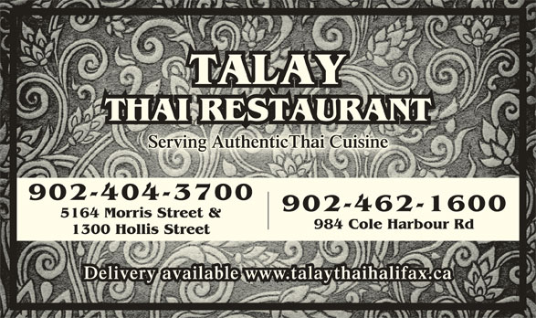 Talay Thai Restaurant (902-404-3700) - Annonce illustrée======= - TALAY THAI RESTAURANTTHAI RESTAURANT Serving AuthenticThai CuisineServing AuthenticThai Cuisine 902-404-3700 902-462-1600 5164 Morris Street & 984 Cole Harbour Rd 1300 Hollis Street Delivery available www.talaythaihalifax.caDelivery available www.talaythaihalifax.ca