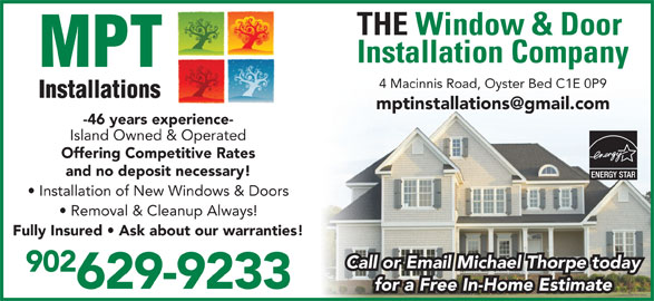 MPT Installations (902-626-3119) - Display Ad - Installation Company THE Window & Door 4 Macinnis Road, Oyster Bed C1E 0P9 -46 years experience- Island Owned & Operated Offering Competitive Rates and no deposit necessary! Installation of New Windows & Doors Removal & Cleanup Always! Fully Insured   Ask about our warranties! 902 629-9233 for a Free In-Home Estimate Call or Email Michael Thorpe today