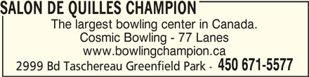 Salon De Quilles Champion (450-671-5577) - Display Ad - SALON DE QUILLES CHAMPIONSALON DE QUILLES CHAMPION SALON DE QUILLES CHAMPION SALON DE QUILLES CHAMPIONSALON DE QUILLES CHAMPION The largest bowling center in Canada. Cosmic Bowling - 77 Lanes www.bowlingchampion.ca 450 671-5577 2999 Bd Taschereau Greenfield Park -