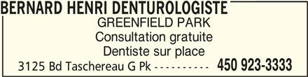 Centre Dentaire Malouf (450-923-3333) - Annonce illustrée======= - Consultation gratuite Dentiste sur place 450 923-3333 3125 Bd Taschereau G Pk ---------- BERNARD HENRI DENTUROLOGISTEBERNARD HENRI DENTUROLOGISTE BERNARD HENRI DENTUROLOGISTE GREENFIELD PARK