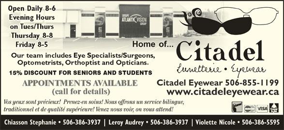 Citadel Eyewear (506-855-1199) - Display Ad - Open Daily 8-6y 8-6Open Dail Citadel Eyewear 506-855-1199 www.citadeleyewear.ca Vos yeux sont précieux!  Prenez-en soins! Nous offrons un service bilingue, traditionnel et de qualité supérieure! Venez nous voir, on vous attend! Chiasson Stephanie   506-386-3937 Leroy Audrey   506-386-3937 Violette Nicole   506-386-5595
