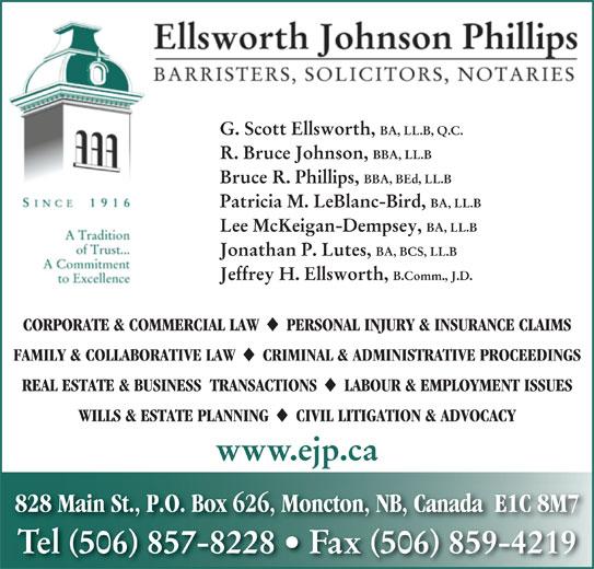 Ellsworth Johnson Phillips (506-857-8228) - Display Ad - G. Scott Ellsworth, BA, LL.B, Q.C. R. Bruce Johnson, BBA, LL.B Bruce R. Phillips, BBA, BEd, LL.B Patricia M. LeBlanc-Bird, BA, LL.B Lee McKeigan-Dempsey, BA, LL.B Jonathan P. Lutes, BA, BCS, LL.B Jeffrey H. Ellsworth, B.Comm., J.D. CORPORATE & COMMERCIAL LAW PERSONAL INJURY & INSURANCE CLAIMS FAMILY & COLLABORATIVE LAW CRIMINAL & ADMINISTRATIVE PROCEEDINGS REAL ESTATE & BUSINESS  TRANSACTIONS LABOUR & EMPLOYMENT ISSUES WILLS & ESTATE PLANNING CIVIL LITIGATION & ADVOCACY www.ejp.ca 828 Main St., P.O. Box 626, Moncton, NB, Canada  E1C 8M7 Tel 506 857-8228   Fax 506 859-4219