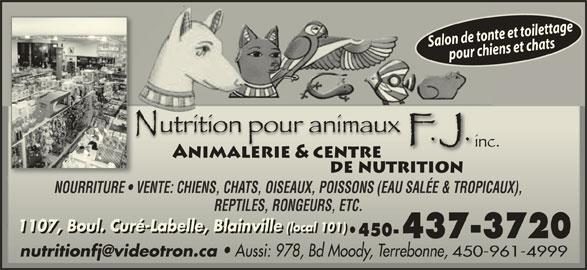 Nutrition Pour Animaux F J Inc (450-437-3720) - Annonce illustrée======= - NOURRITURE   VENTE: CHIENS, CHATS, OISEAUX, POISSONS (EAU SALÉE & TROPICAUX),NOURRITURE   VENTE: CHIENS, CHATS, OISEAUX, POISSONS (EAU SALÉE & TROPICAUX), REPTILES, RONGEURS, ETC.REPTILES, RONGEURS, ETC. 1107, Boul. Curé-Labelle, Blainville (local 101)1107, Boul. Curé-Labelle, Blainville(local 101) 1107, Boul. Curé-Labelle, Blainville(local 101) 450- 450- Aussi: 978, Bd Moody, Terrebonne, 450-961-4999 Aussi: 978, Bd Moody, Terrebonne, 450-961-4999 Salon de tonte et toilettagepour chiens et chats