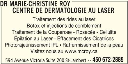 Dr. Marie-Christine Roy (450-672-2885) - Annonce illustrée======= - 594 Avenue Victoria Suite 200 St-Lambert DR MARIE-CHRISTINE ROY CENTRE DE DERMATOLOGIE AU LASER Traitement des rides au laser Botox et injections de comblement Traitement de la Couperose - Rosacée - Cellulite Épilation au Laser - Effacement des Cicatrices Photorajeunissement IPL  Raffermissement de la peau Visitez nous au www.mcroy.ca -- 450 672-2885
