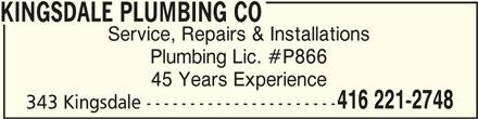 Kingsdale Plumbing Co (416-221-2748) - Display Ad - KINGSDALE PLUMBING COKINGSDALE PLUMBING CO KINGSDALE PLUMBING CO Service, Repairs & Installations Plumbing Lic. #P866 45 Years Experience 416 221-2748 343 Kingsdale ----------------------