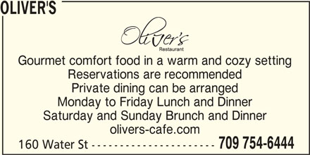 Oliver's (709-754-6444) - Annonce illustrée======= - OLIVER'S Gourmet comfort food in a warm and cozy setting Reservations are recommended Private dining can be arranged Monday to Friday Lunch and Dinner Saturday and Sunday Brunch and Dinner olivers-cafe.com 709 754-6444 160 Water St ----------------------