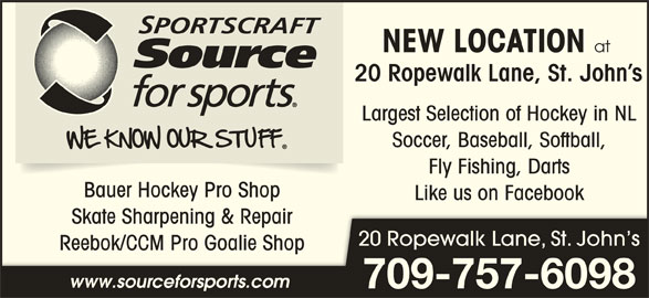 Sportscrafts Source for Sports (709-722-0189) - Display Ad - 709-757-6098 NEW LOCATION at 20 Ropewalk Lane, St. John s Largest Selection of Hockey in NL Soccer, Baseball, Softball, Fly Fishing, Darts Bauer Hockey Pro Shop Like us on Facebook Skate Sharpening & RepairSkate Sharpening & Repair 20 Ropewalk Lane, St. John s Reebok/CCM Pro Goalie ShopReebok/CCM Pro Goalie Sh www.sourceforsports.com
