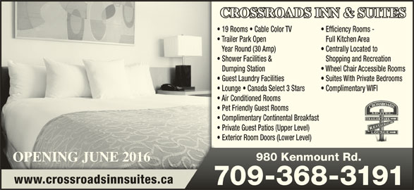 Crossroads Motel (709-368-3191) - Annonce illustrée======= - 980 Kenmount Rd.980 Kenmount Rd. www.crossroadsinnsuites.ca 709-368-3191709-368-3191 Air Conditioned Rooms Pet Friendly Guest Rooms Lounge   Canada Select 3 Stars Complimentary WIFI Complimentary Continental Breakfast CROSSROADS INN & SUITES 19 Rooms   Cable Color TV Centrally Located to Shopping and Recreation Wheel Chair Accessible Rooms Efficiency Rooms - Shower Facilities & Dumping Station Trailer Park Open Full Kitchen Area Year Round (30 Amp) Suites With Private Bedrooms Guest Laundry Facilities Private Guest Patios (Upper Level) Exterior Room Doors (Lower Level) OPENING JUNE 2016OPENING JUNE 2016