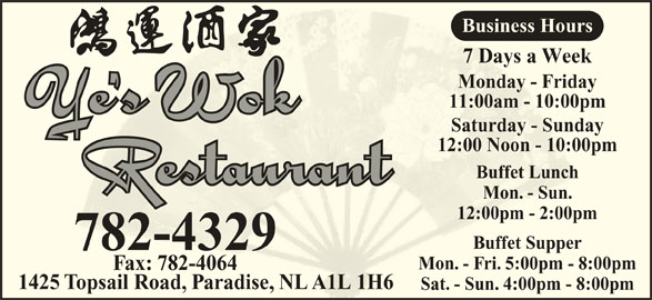 Ye's Wok Buffet Restaurant (709-782-4329) - Annonce illustrée======= - Monday - FridayMonday - Frida Business Hours 11:00am - 10:00pm11:00am - 10:00p Saturday - SundaySaturday - Sunda 12:00 Noon - 10:00pm12:00 Noon - 10:00 Buffet LunchBuffet Lunch Mon. - Sun.Mon. - Sun. 12:00pm - 2:00pm12:00pm - 2:00pm Buffet SupperBuffet Suppe 782-4329 Mon. - Fri. 5:00pm - 8:00pmMon. - Fri. 5:00pm - Fax: 782-4064ax: 782-4064 1425 Topsail Road, Paradise, NL A1L 1H6opsail Road,radiseNL A1L 1H Sat. - Sun. 4:00pm - 8:00pmSat- Sun. 4:00pm - 7 Days a Week7 Days a Wee 7 Days a Week7 Days a Wee Monday - FridayMonday - Frida Business Hours 11:00am - 10:00pm11:00am - 10:00p Saturday - SundaySaturday - Sunda 12:00 Noon - 10:00pm12:00 Noon - 10:00 Buffet LunchBuffet Lunch Mon. - Sun.Mon. - Sun. 12:00pm - 2:00pm12:00pm - 2:00pm Buffet SupperBuffet Suppe 782-4329 Mon. - Fri. 5:00pm - 8:00pmMon. - Fri. 5:00pm - Fax: 782-4064ax: 782-4064 1425 Topsail Road, Paradise, NL A1L 1H6opsail Road,radiseNL A1L 1H Sat. - Sun. 4:00pm - 8:00pmSat- Sun. 4:00pm -