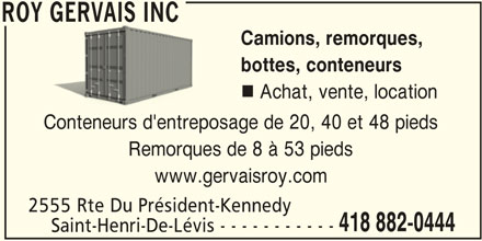 Roy Gervais Inc (418-882-0444) - Annonce illustrée======= - Achat, vente, location Conteneurs d'entreposage de 20, 40 et 48 pieds Remorques de 8 à 53 pieds www.gervaisroy.com 2555 Rte Du Président-Kennedy 418 882-0444 ROY GERVAIS INC Saint-Henri-De-Lévis - - - - - - - - - - - ROY GERVAIS INC Camions, remorques, bottes, conteneurs