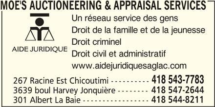Aide Juridique (418-543-7783) - Annonce illustrée======= - AIDE JURIDIQUE Droit civil et administratif www.aidejuridiquesaglac.com 267 Racine Est Chicoutimi ---------- 418 547-2644 3639 boul Harvey Jonquière -------- 418 544-8211 301 Albert La Baie ----------------- 418 543-7783 MOE'S AUCTIONEERING & APPRAISAL SERVICES Un réseau service des gens Droit de la famille et de la jeunesse Droit criminel