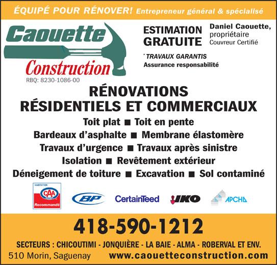 Caouette Construction (418-590-1212) - Annonce illustrée======= - Entrepreneur général & spécialiséEntrepreÉQUIPÉ POUR RÉNOVER! Daniel Caouette, ESTIMATION propriétaire ÉQUIPÉ POUR RÉNOVER! Couvreur Certifié GRATUITE TRAVAUX GARANTIS Assurance responsabilité RBQ: 8230-1086-00 RÉNOVATIONS RÉSIDENTIELS ET COMMERCIAUX Toit plat  ·  Toit en pente Travaux d urgence  ·  Travaux après sinistre Isolation  ·  Revêtement extérieur Déneigement de toiture  ·  Excavation  ·  Sol contaminé Recommandé 418-590-1212 SECTEURS : CHICOUTIMI - JONQUIÈRE - LA BAIE - ALMA - ROBERVAL ET ENV. www.caouetteconstruction.com 510 Morin, Saguenay Bardeaux d asphalte  ·  Membrane élastomère