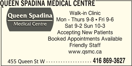 Queen Spadina Medical Centre (416-869-3627) - Display Ad - QUEEN SPADINA MEDICAL CENTRE Walk-in Clinic www.qsmc.ca 455 Queen St W ------------------- 416 869-3627 Sat 9-2 Sun 10-3 Accepting New Patients Booked Appointments Available Friendly Staff Mon - Thurs 9-8  Fri 9-6