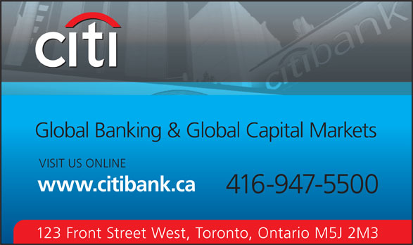 Citibank Canada (416-947-5500) - Display Ad - Global Banking & Global Capital Markets VISIT US ONLINE www.citibank.ca 416-947-5500 123 Front Street West, Toronto, Ontario M5J 2M3