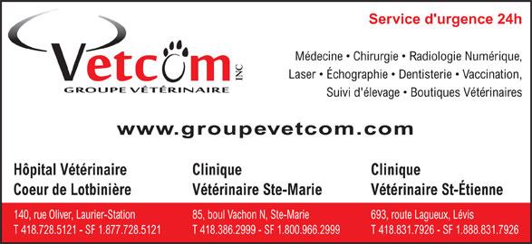 Groupe Vétérinaire Vetcom Inc (418-728-5121) - Annonce illustrée======= - T 418.831.7926 - SF 1.888.831.7926T 418.728.5121 - SF 1.877.728.5121T 418.386.2999 - SF 1.800.966.2999 Service d'urgence 24h Médecine   Chirurgie   Radiologie Numérique, Laser   Échographie   Dentisterie   Vaccination, INC Suivi d'élevage   Boutiques Vétérinaires www.groupevetcom.com Hôpital Vétérinaire Clinique Clinique Coeur de Lotbini¯reVétérinaire St-ÉtienneVétérinaire Ste-Marie 693, route Lagueux, Lévis140, rue Oliver, Laurier-Station85, boul Vachon N, Ste-Marie
