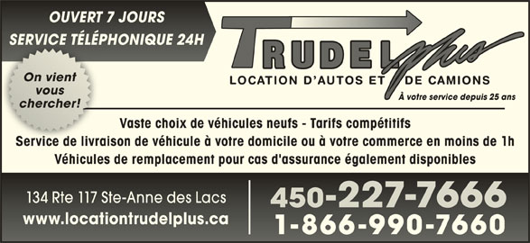 Location d'autos et camions Trudel Plus (450-227-7666) - Annonce illustrée======= - SERVICE TÉLÉPHONIQUE 24HCE T É 2 On vientOn vient vousvous chercher!chercher! Vaste choix de véhicules neufs - Tarifs compétitifs Service de livraison de véhicule à votre domicile ou à votre commerce en moins de 1hService de livrais Véhicules de remplacement pour cas d'assurance également disponibles 134 Rte 117 Ste-Anne des Lacs134 Rte 117 Ste-Anne des Lacs 450-227-7666450227-7666 www.locationtrudelplus.cawww.locationtrudelplus.ca 1-866-990-76601-866-990-7660 OUVERT 7 JOURSOUVRT 7 URS