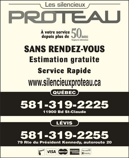 Les Silencieux Proteau Inc (418-842-4963) - Annonce illustrée======= - À votre service 50 ans depuis plus de ans Toujours silencieux SANS RENDEZ-VOUS Estimation gratuite Service Rapide www.silencieuxproteau.ca QUÉBEC 581-319-2225 11900 Bd St-Claude LÉVIS 581-319-2255 50 79 Rte du Président Kennedy, autoroute 20