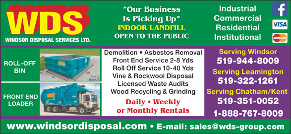 WDS Windsor Disposal Services Ltd (519-944-8009) - Display Ad - Industrial Our Business Commercial Is Picking Up king INDOOR LANDFILL Residential OPEN TO THE PUBLIC Institutional Serving Windsor Demolition   Asbestos Removal Front End Service 2-8 Yds 519-944-8009 ROLL-OFF Roll Off Service 10-40 Yds BIN Serving Leamington Vine & Rockwool Disposal 519-322-1261 Licensed Waste Audits Wood Recycling & Grinding Serving Chatham/Kent FRONT END 519-351-0052 Daily   Weekly LOADER or Monthly Rentals 1-888-767-8009 www.windsordisposal.com
